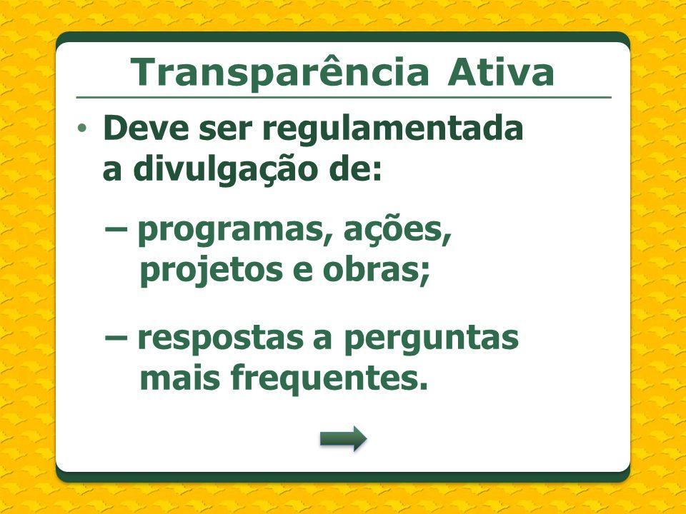 Transparência Ativa Deve ser regulamentada a divulgação de: – programas, ações, projetos e obras; – respostas a perguntas mais frequentes.