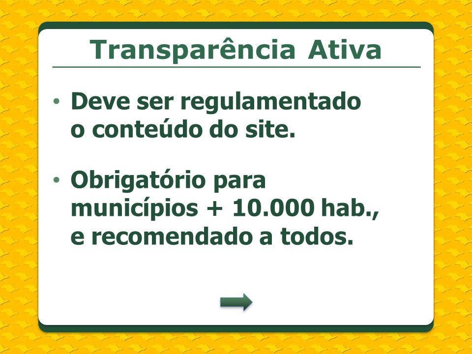 Transparência Ativa Deve ser regulamentado o conteúdo do site. Obrigatório para municípios + 10.000 hab., e recomendado a todos.
