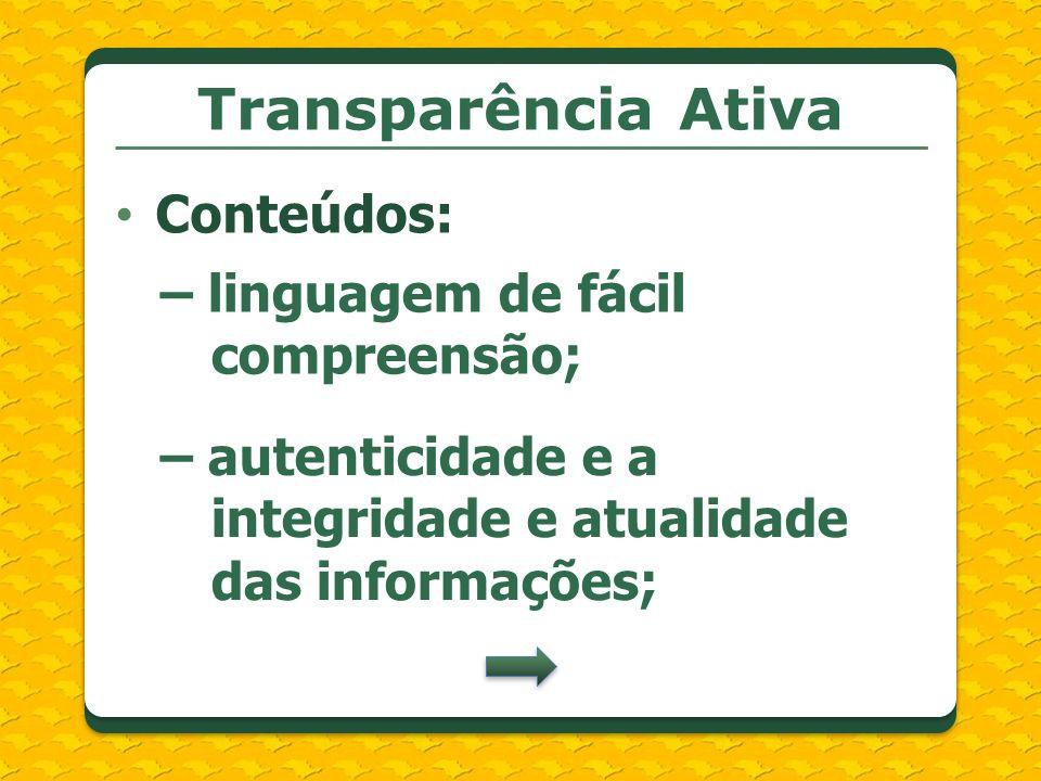 Transparência Ativa Conteúdos: – linguagem de fácil compreensão; – autenticidade e a integridade e atualidade das informações;