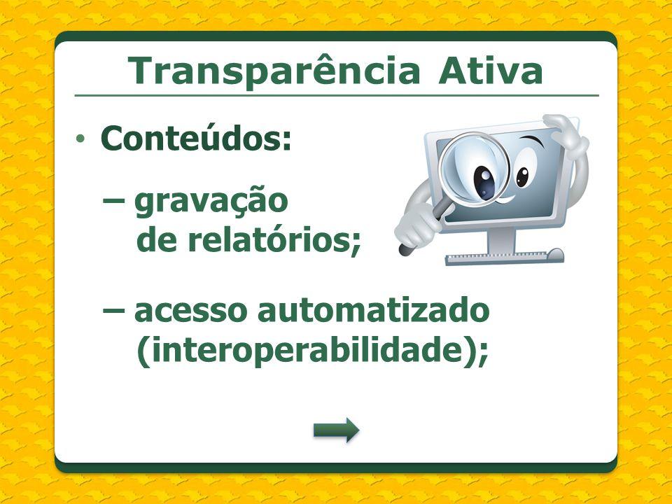 Transparência Ativa Conteúdos: – gravação de relatórios; – acesso automatizado (interoperabilidade);