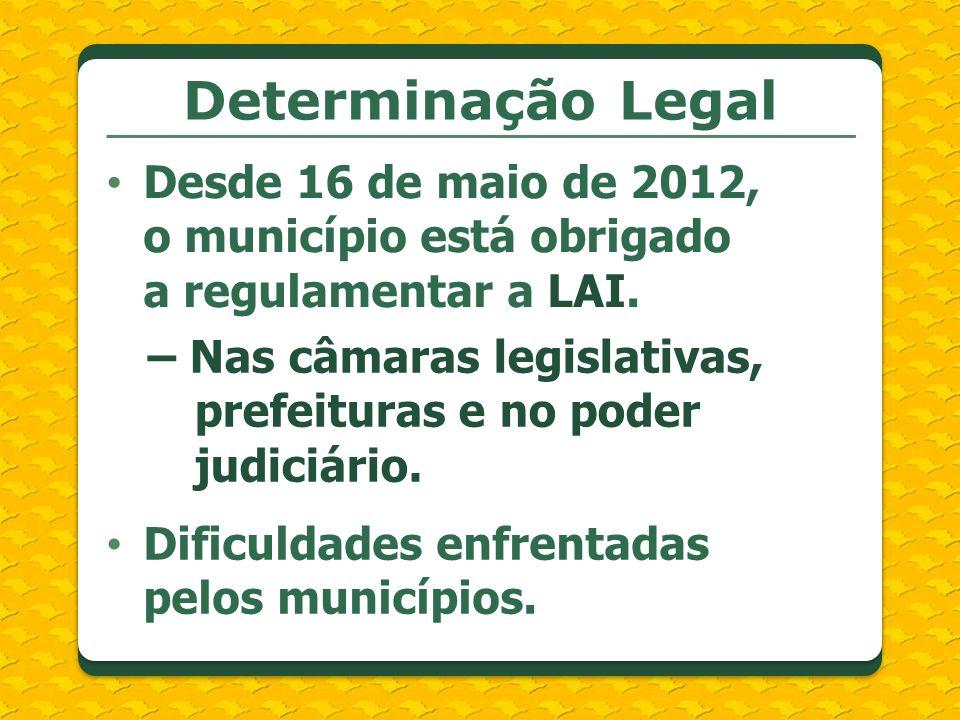 Determinação Legal Desde 16 de maio de 2012, o município está obrigado a regulamentar a LAI. – Nas câmaras legislativas, prefeituras e no poder judici