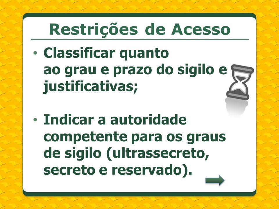 Restrições de Acesso Classificar quanto ao grau e prazo do sigilo e justificativas; Indicar a autoridade competente para os graus de sigilo (ultrassec
