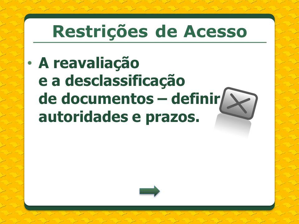 Restrições de Acesso A reavaliação e a desclassificação de documentos – definir autoridades e prazos.