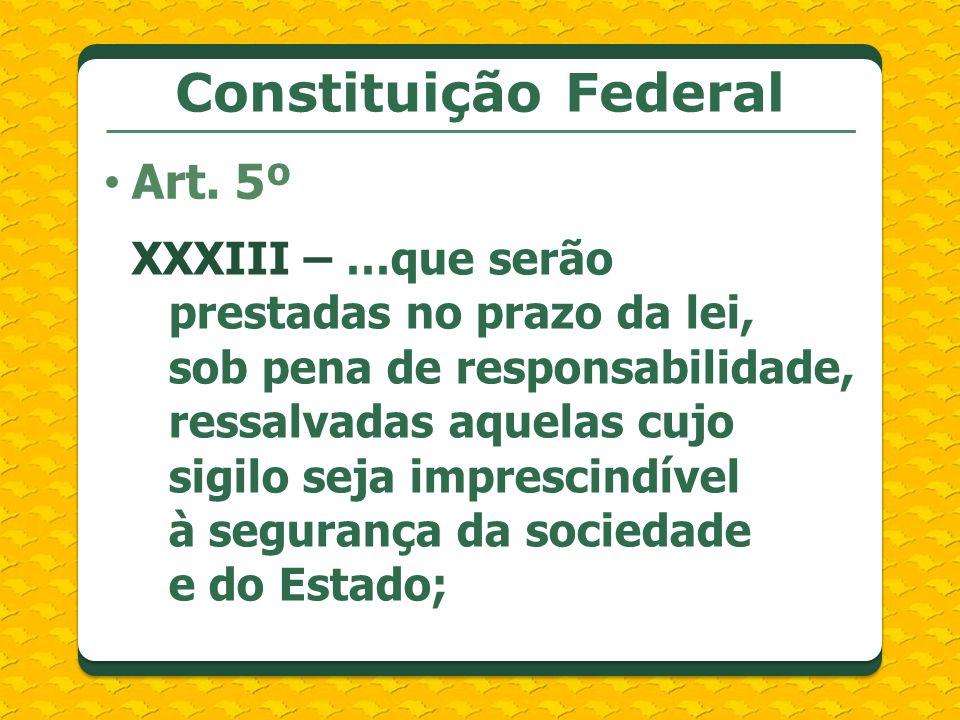 Constituição Federal Art. 5º XXXIII – …que serão prestadas no prazo da lei, sob pena de responsabilidade, ressalvadas aquelas cujo sigilo seja impresc