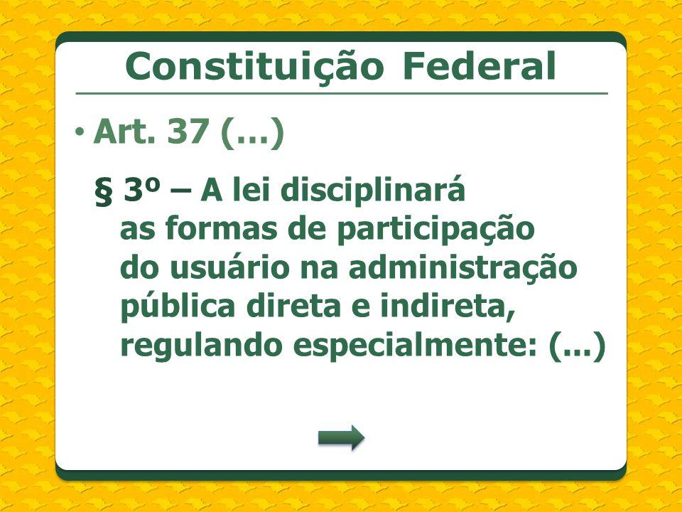 Constituição Federal Art. 37 (…) § 3º – A lei disciplinará as formas de participação do usuário na administração pública direta e indireta, regulando