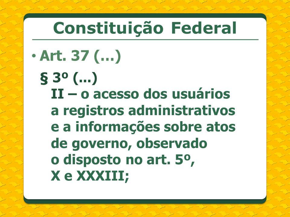 Constituição Federal Art. 37 (…) § 3º (...) II – o acesso dos usuários a registros administrativos e a informações sobre atos de governo, observado o