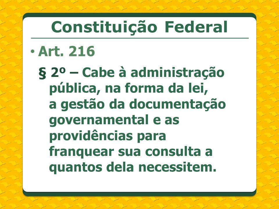 Constituição Federal Art. 216 § 2º – Cabe à administração pública, na forma da lei, a gestão da documentação governamental e as providências para fran