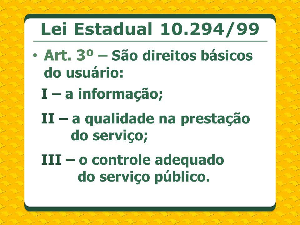 Lei Estadual 10.294/99 Art. 3º – São direitos básicos do usuário: I – a informação; II – a qualidade na prestação do serviço; III – o controle adequad