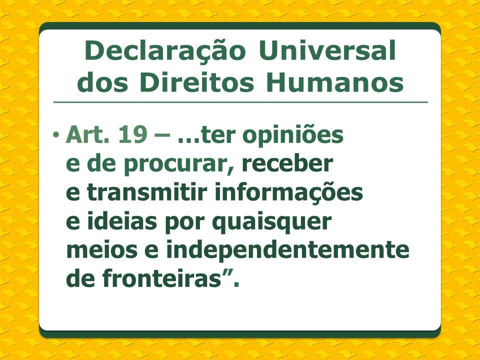Art. 19 – …ter opiniões e de procurar, receber e transmitir informações e ideias por quaisquer meios e independentemente de fronteiras. Declaração Uni