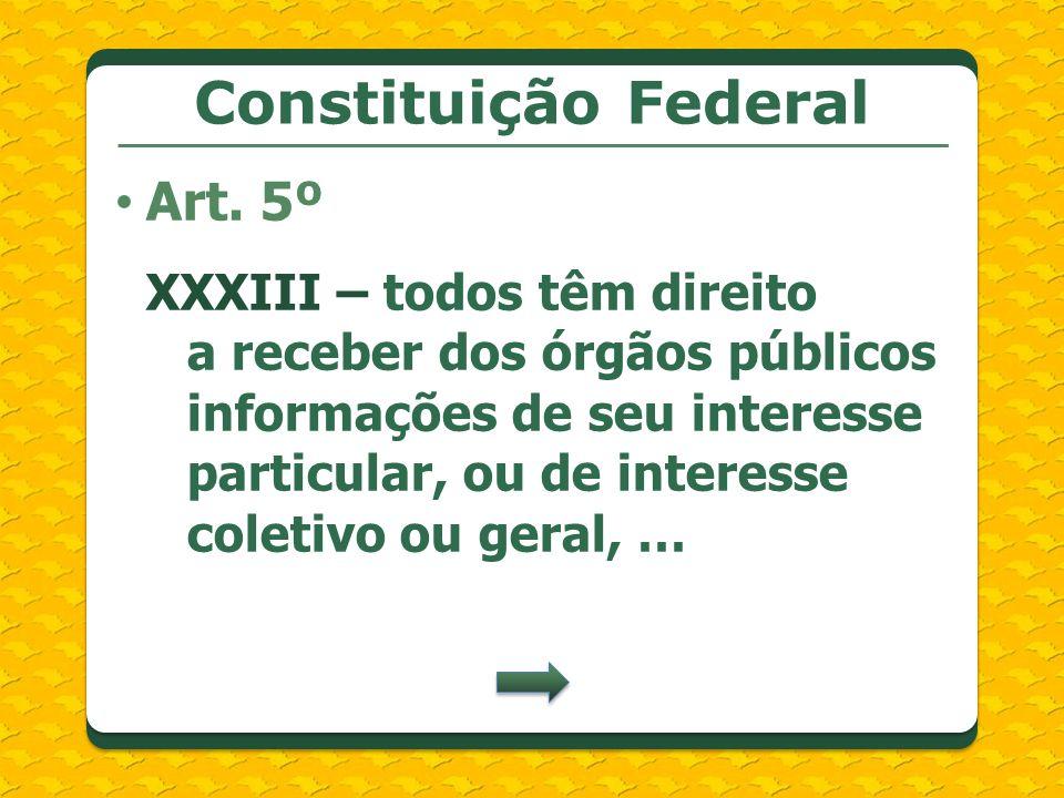 Constituição Federal XXXIII – todos têm direito a receber dos órgãos públicos informações de seu interesse particular, ou de interesse coletivo ou ger