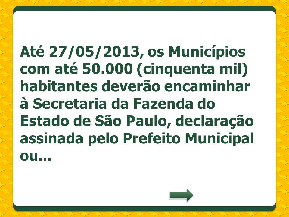 Até 27/05/2013, os Municípios com até 50.000 (cinquenta mil) habitantes deverão encaminhar à Secretaria da Fazenda do Estado de São Paulo, declaração