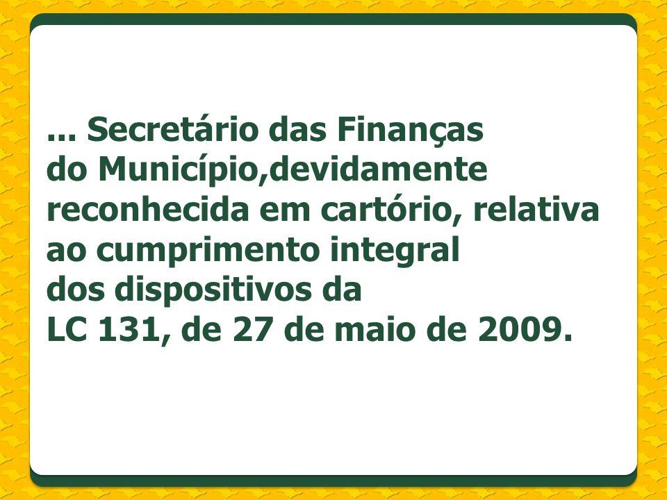 ... Secretário das Finanças do Município,devidamente reconhecida em cartório, relativa ao cumprimento integral dos dispositivos da LC 131, de 27 de ma