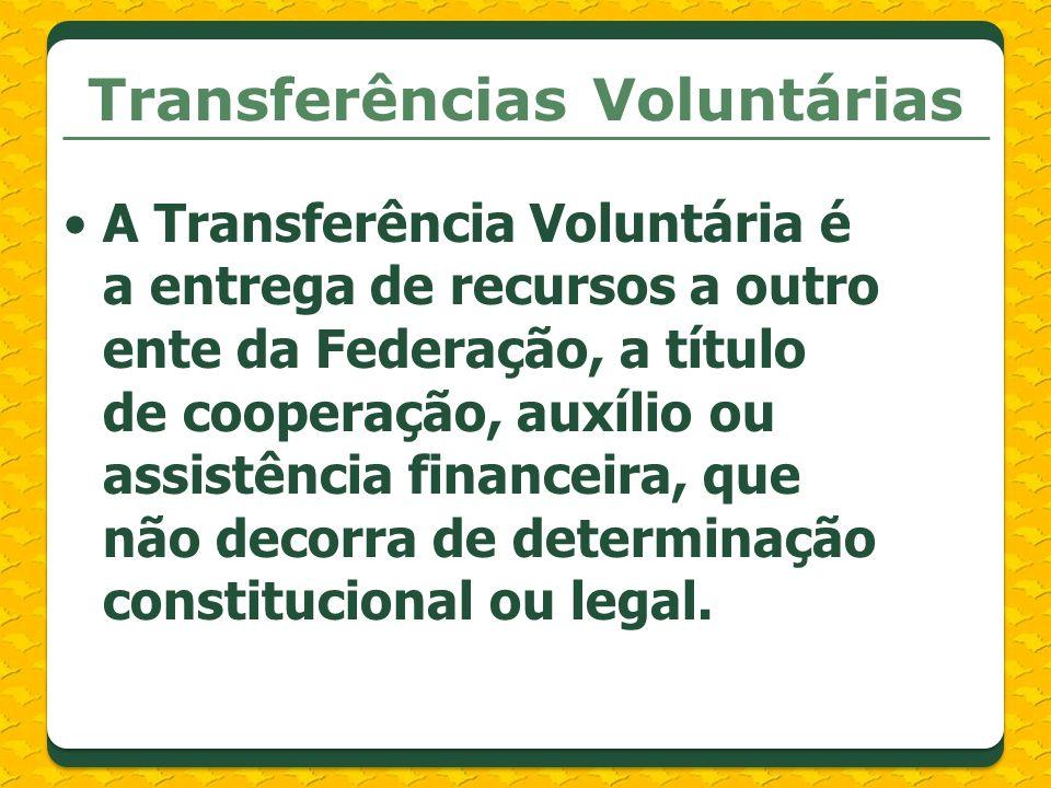 Transferências Voluntárias A Transferência Voluntária é a entrega de recursos a outro ente da Federação, a título de cooperação, auxílio ou assistênci