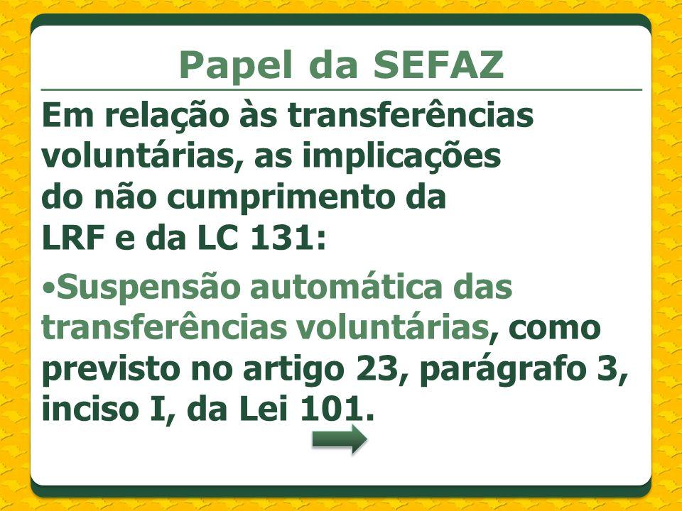 Papel da SEFAZ Em relação às transferências voluntárias, as implicações do não cumprimento da LRF e da LC 131: Suspensão automática das transferências