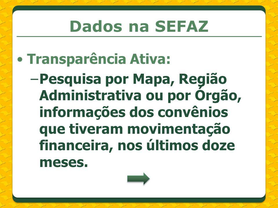 Dados na SEFAZ Transparência Ativa: –Pesquisa por Mapa, Região Administrativa ou por Órgão, informações dos convênios que tiveram movimentação finance