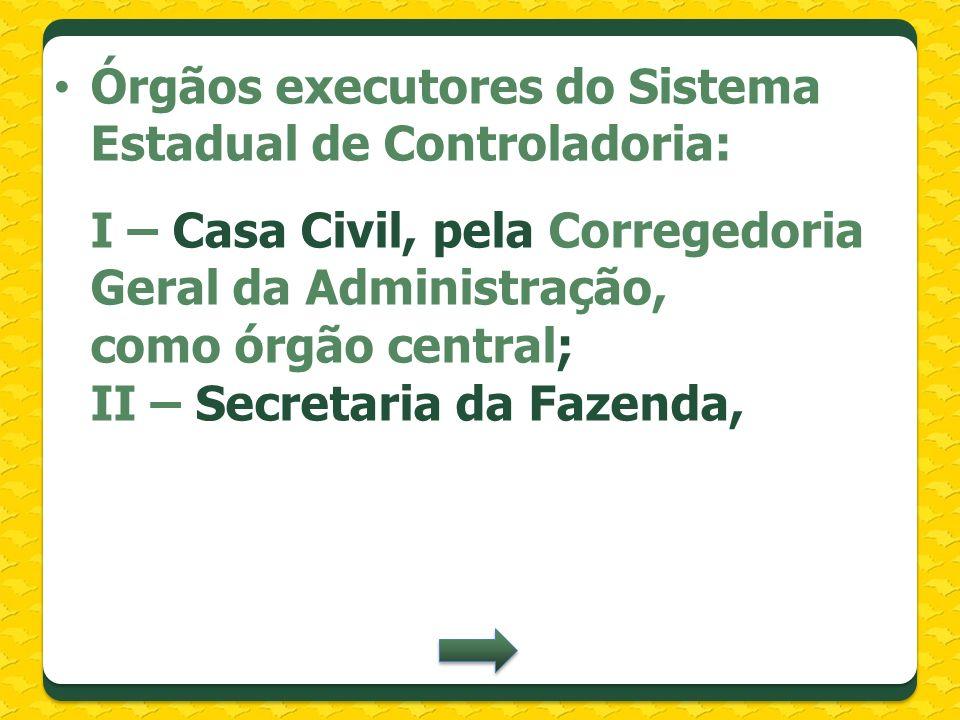 Órgãos executores do Sistema Estadual de Controladoria: I – Casa Civil, pela Corregedoria Geral da Administração, como órgão central; II – Secretaria