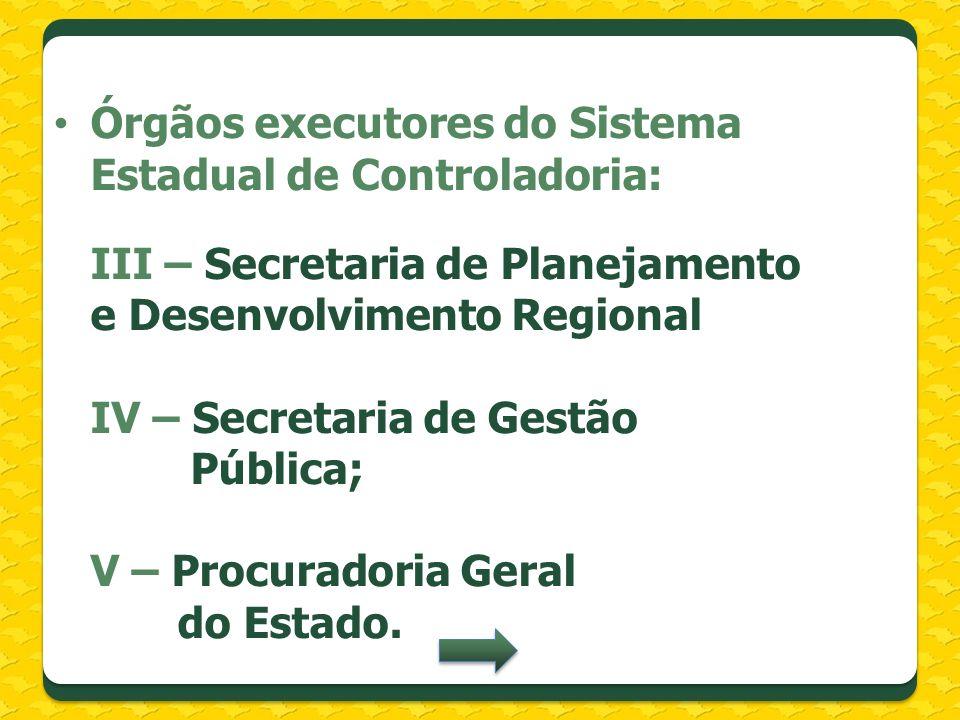 Órgãos executores do Sistema Estadual de Controladoria: III – Secretaria de Planejamento e Desenvolvimento Regional IV – Secretaria de Gestão Pública;