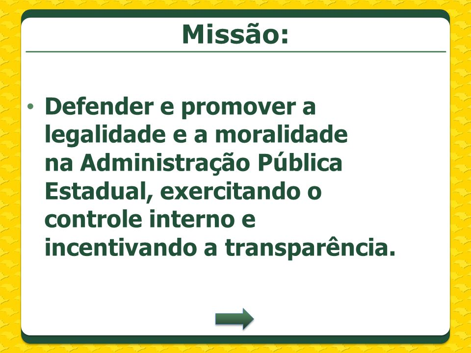 Missão: Defender e promover a legalidade e a moralidade na Administração Pública Estadual, exercitando o controle interno e incentivando a transparênc