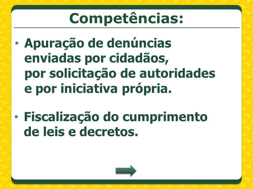 Competências: Apuração de denúncias enviadas por cidadãos, por solicitação de autoridades e por iniciativa própria. Fiscalização do cumprimento de lei