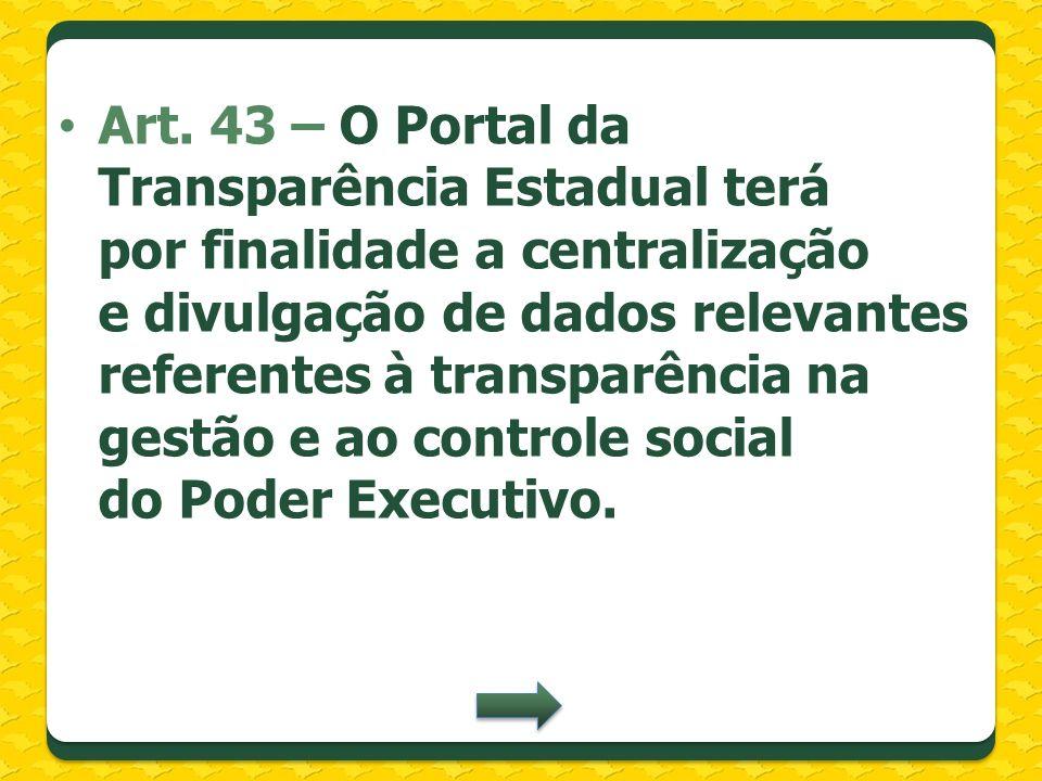 Art. 43 – O Portal da Transparência Estadual terá por finalidade a centralização e divulgação de dados relevantes referentes à transparência na gestão