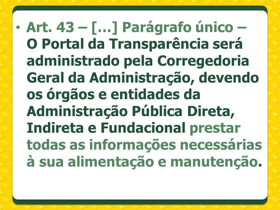 Art. 43 – […] Parágrafo único – O Portal da Transparência será administrado pela Corregedoria Geral da Administração, devendo os órgãos e entidades da