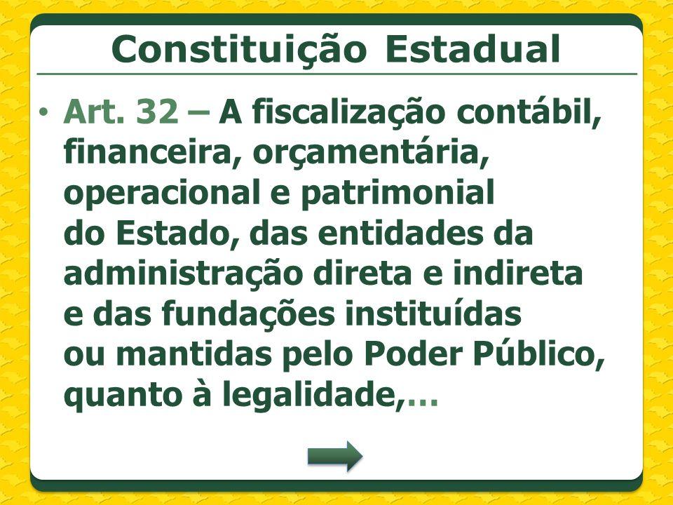 Constituição Estadual Art. 32 – A fiscalização contábil, financeira, orçamentária, operacional e patrimonial do Estado, das entidades da administração