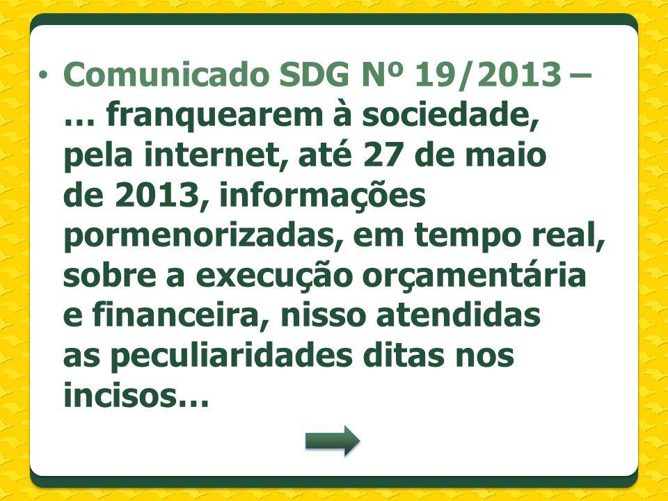 Comunicado SDG Nº 19/2013 – … franquearem à sociedade, pela internet, até 27 de maio de 2013, informações pormenorizadas, em tempo real, sobre a execu
