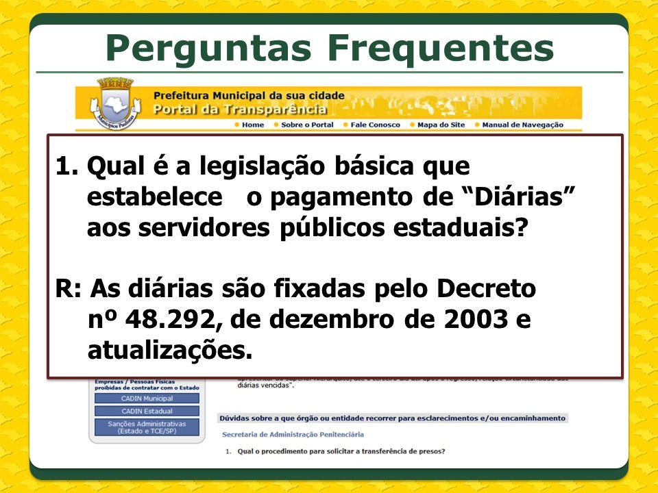Perguntas Frequentes 1.Qual é a legislação básica que estabelece o pagamento de Diárias aos servidores públicos estaduais? R: As diárias são fixadas p