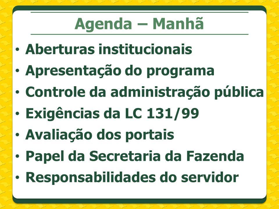 Agenda – Manhã Aberturas institucionais Apresentação do programa Controle da administração pública Exigências da LC 131/99 Avaliação dos portais Papel da Secretaria da Fazenda Responsabilidades do servidor