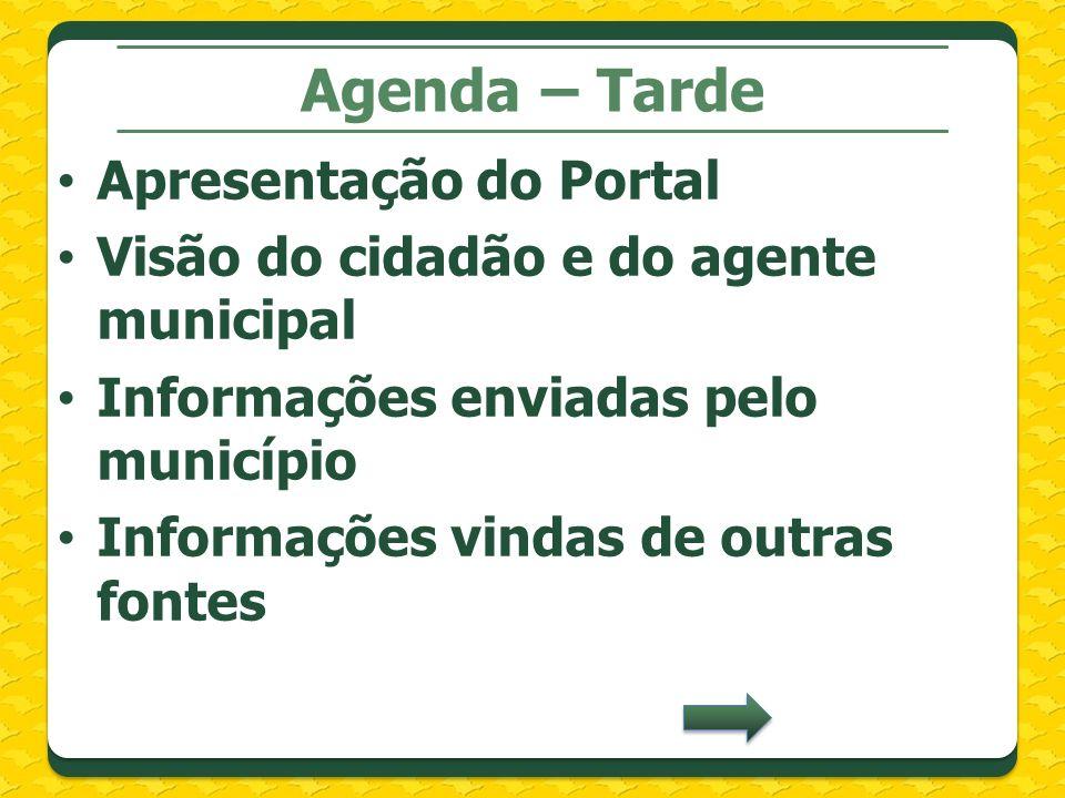 Agenda – Tarde Apresentação do Portal Visão do cidadão e do agente municipal Informações enviadas pelo município Informações vindas de outras fontes