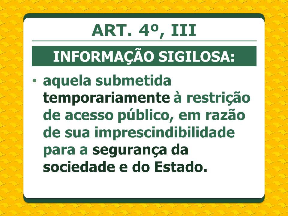 ART. 4º, III INFORMAÇÃO SIGILOSA: aquela submetida temporariamente à restrição de acesso público, em razão de sua imprescindibilidade para a segurança