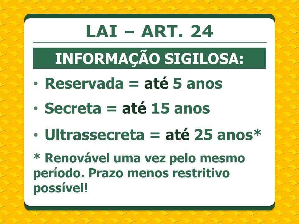 LAI – ART. 24 INFORMAÇÃO SIGILOSA: Reservada = até 5 anos Secreta = até 15 anos Ultrassecreta = até 25 anos* * Renovável uma vez pelo mesmo período. P