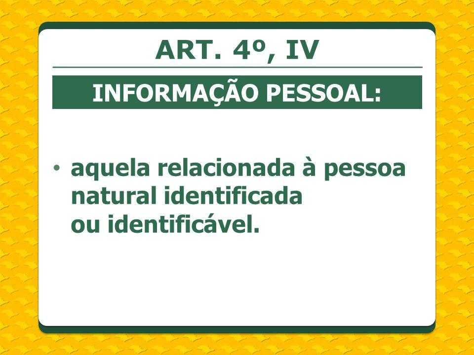 ART. 4º, IV INFORMAÇÃO PESSOAL: aquela relacionada à pessoa natural identificada ou identificável.