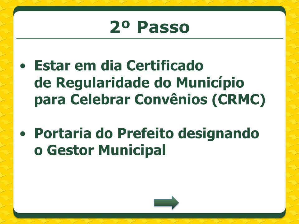 2º Passo Estar em dia Certificado de Regularidade do Município para Celebrar Convênios (CRMC) Portaria do Prefeito designando o Gestor Municipal