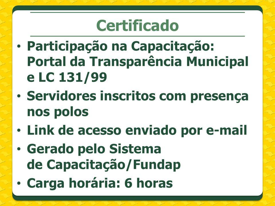 Certificado Participação na Capacitação: Portal da Transparência Municipal e LC 131/99 Servidores inscritos com presença nos polos Link de acesso enviado por e-mail Gerado pelo Sistema de Capacitação/Fundap Carga horária: 6 horas