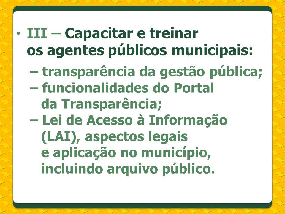III – Capacitar e treinar os agentes públicos municipais: – transparência da gestão pública; – funcionalidades do Portal da Transparência; – Lei de Acesso à Informação (LAI), aspectos legais e aplicação no município, incluindo arquivo público.
