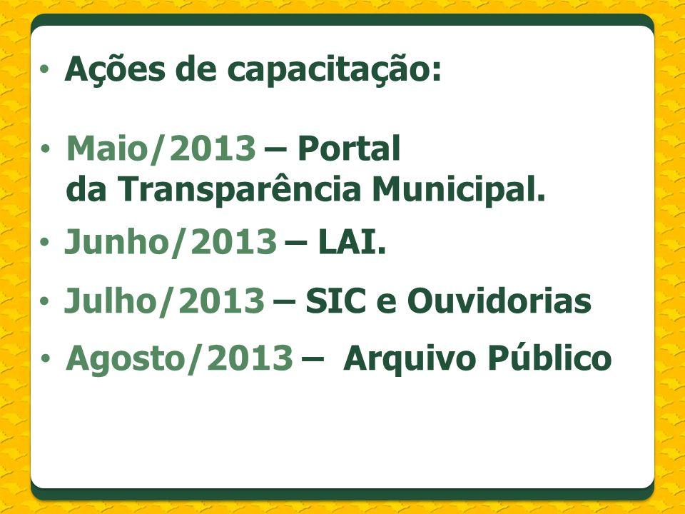 Ações de capacitação: Junho/2013 – LAI. Julho/2013 – SIC e Ouvidorias Agosto/2013 – Arquivo Público Maio/2013 – Portal da Transparência Municipal.
