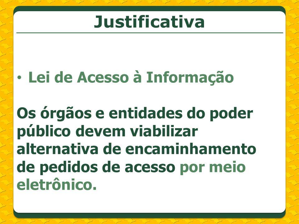Justificativa Lei de Acesso à Informação Os órgãos e entidades do poder público devem viabilizar alternativa de encaminhamento de pedidos de acesso por meio eletrônico.