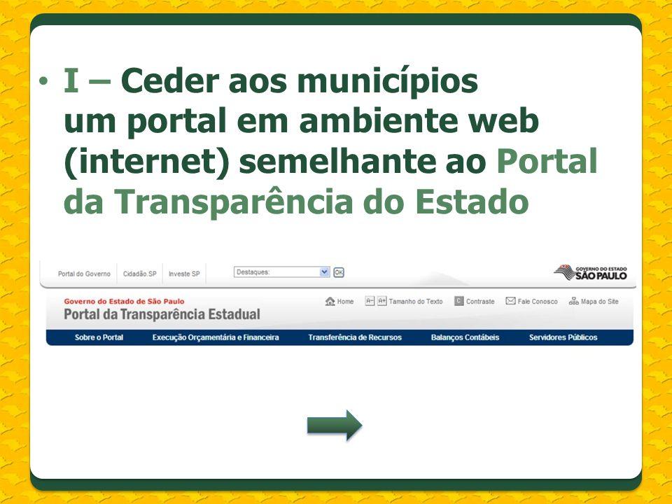 I – Ceder aos municípios um portal em ambiente web (internet) semelhante ao Portal da Transparência do Estado