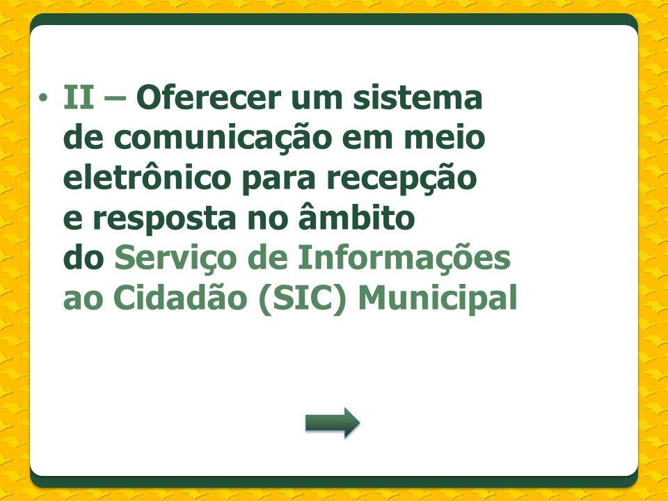 II – Oferecer um sistema de comunicação em meio eletrônico para recepção e resposta no âmbito do Serviço de Informações ao Cidadão (SIC) Municipal