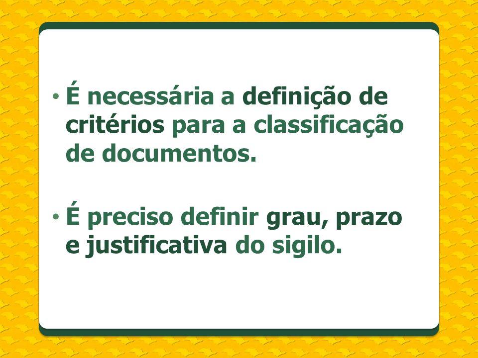 É necessária a definição de critérios para a classificação de documentos. É preciso definir grau, prazo e justificativa do sigilo.
