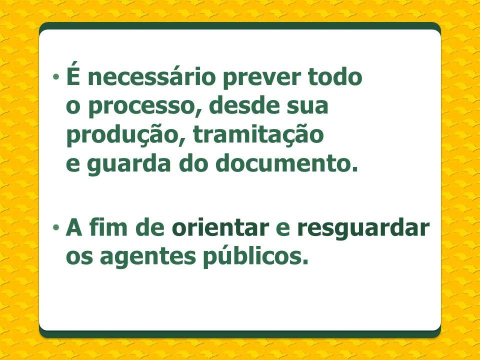 É necessário prever todo o processo, desde sua produção, tramitação e guarda do documento. A fim de orientar e resguardar os agentes públicos.