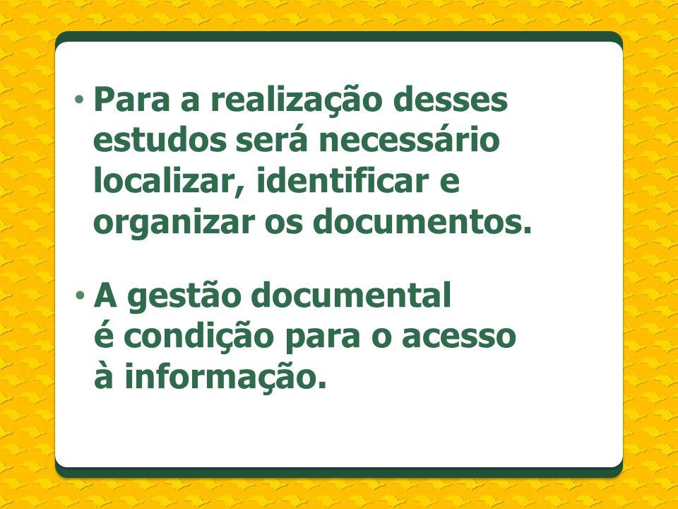 Para a realização desses estudos será necessário localizar, identificar e organizar os documentos. A gestão documental é condição para o acesso à info