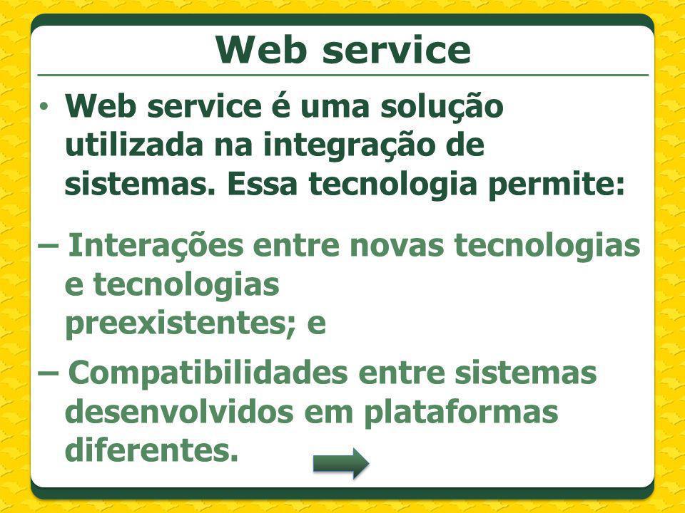 Web service Web service é uma solução utilizada na integração de sistemas. Essa tecnologia permite: – Interações entre novas tecnologias e tecnologias