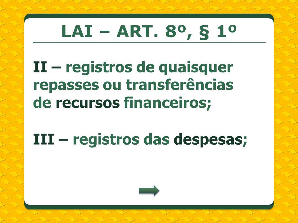 LAI – ART. 8º, § 1º II – registros de quaisquer repasses ou transferências de recursos financeiros; III – registros das despesas;