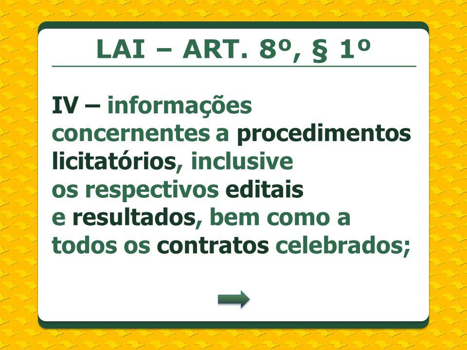 LAI – ART. 8º, § 1º IV – informações concernentes a procedimentos licitatórios, inclusive os respectivos editais e resultados, bem como a todos os con