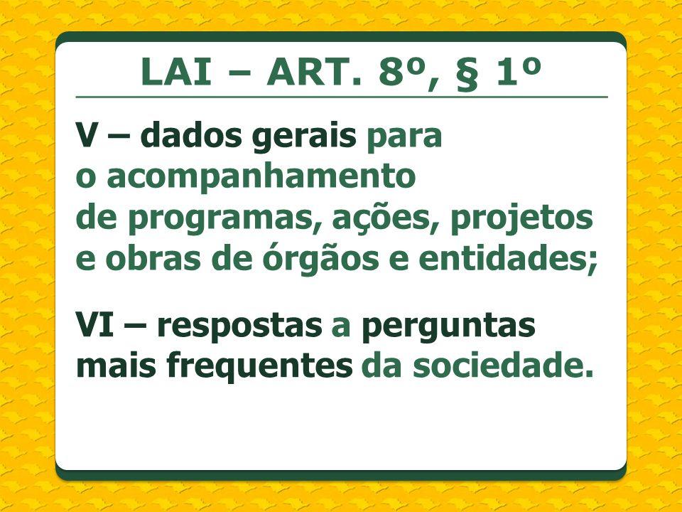 LAI – ART. 8º, § 1º V – dados gerais para o acompanhamento de programas, ações, projetos e obras de órgãos e entidades; VI – respostas a perguntas mai