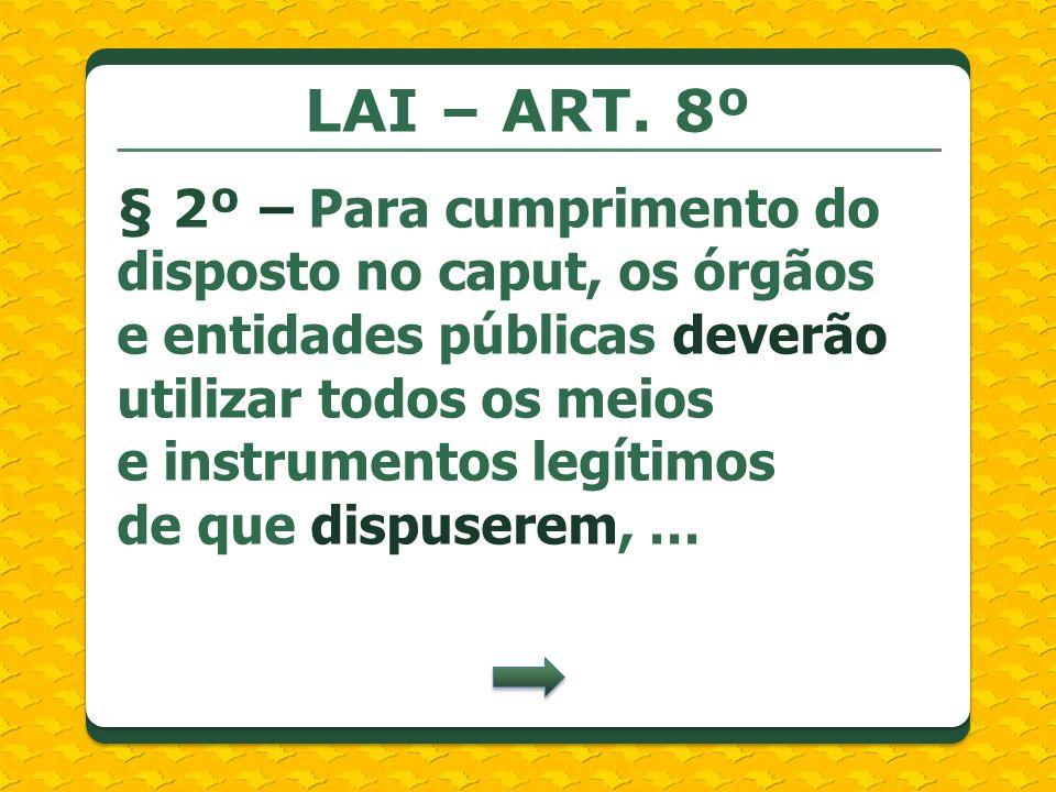 LAI – ART. 8º § 2º – Para cumprimento do disposto no caput, os órgãos e entidades públicas deverão utilizar todos os meios e instrumentos legítimos de