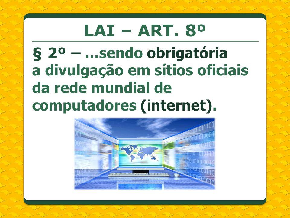 LAI – ART. 8º § 2º – …sendo obrigatória a divulgação em sítios oficiais da rede mundial de computadores (internet).