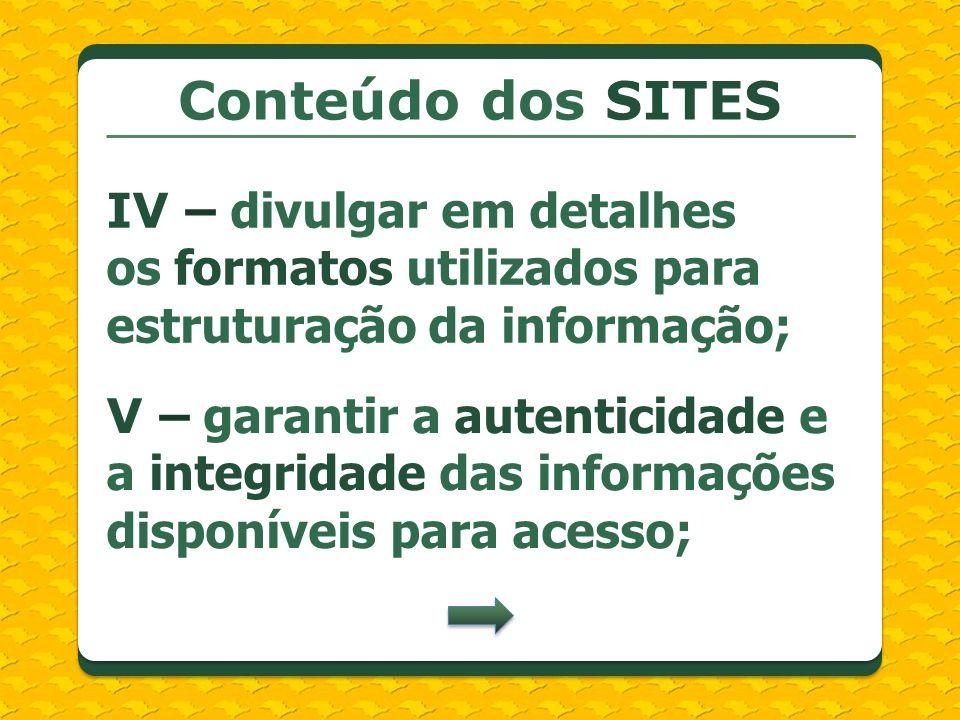 Conteúdo dos SITES IV – divulgar em detalhes os formatos utilizados para estruturação da informação; V – garantir a autenticidade e a integridade das